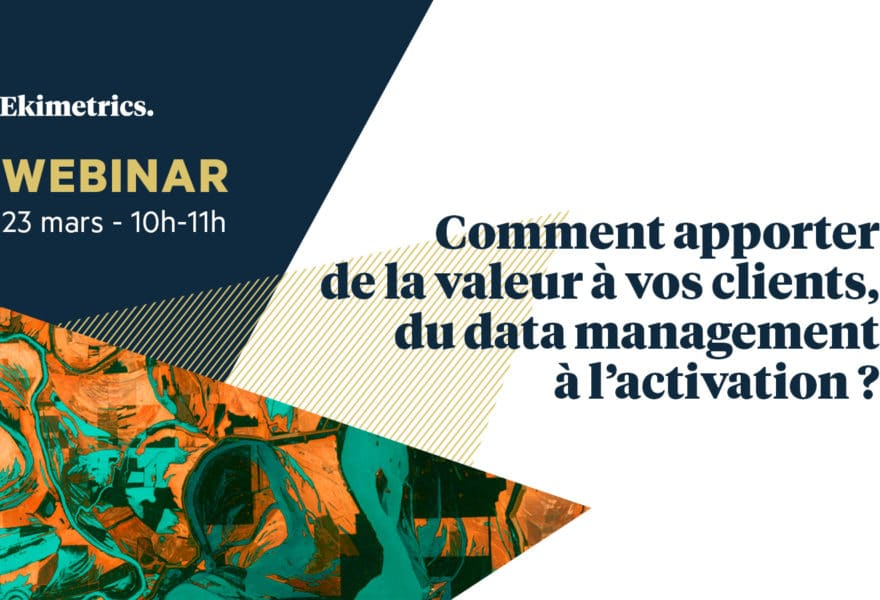 Comment apporter de la valeur à vos clients, du data management à l'activation ?